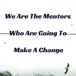 We Are The Mentors Who Are Going To Make