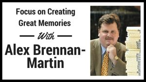 Focus on Creating Great Memories with Alex Brennan Martin